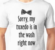Sorry, my tuxedo is in the wash right now Unisex T-Shirt