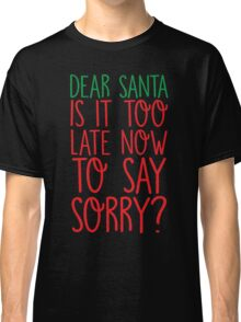 Dear Santa Is It Too Late Now To Say Sorry? Classic T-Shirt