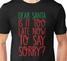 Dear Santa Is It Too Late Now To Say Sorry? Unisex T-Shirt