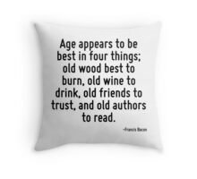 Age appears to be best in four things; old wood best to burn, old wine to drink, old friends to trust, and old authors to read. Throw Pillow
