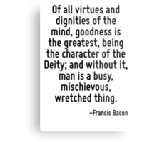 Of all virtues and dignities of the mind, goodness is the greatest, being the character of the Deity; and without it, man is a busy, mischievous, wretched thing. Metal Print
