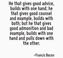 He that gives good advice, builds with one hand; he that gives good counsel and example, builds with both; but he that gives good admonition and bad example, builds with one hand and pulls down with  by Quotr