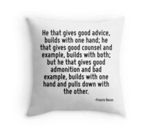 He that gives good advice, builds with one hand; he that gives good counsel and example, builds with both; but he that gives good admonition and bad example, builds with one hand and pulls down with  Throw Pillow