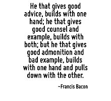He that gives good advice, builds with one hand; he that gives good counsel and example, builds with both; but he that gives good admonition and bad example, builds with one hand and pulls down with  Photographic Print