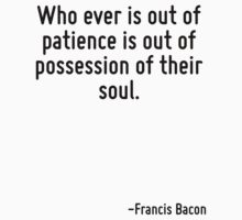 Who ever is out of patience is out of possession of their soul. by Quotr