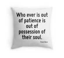 Who ever is out of patience is out of possession of their soul. Throw Pillow