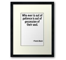 Who ever is out of patience is out of possession of their soul. Framed Print