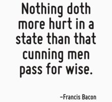 Nothing doth more hurt in a state than that cunning men pass for wise. T-Shirt