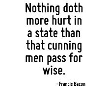 Nothing doth more hurt in a state than that cunning men pass for wise. Photographic Print