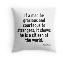 If a man be gracious and courteous to strangers, it shows he is a citizen of the world. Throw Pillow