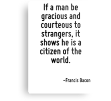 If a man be gracious and courteous to strangers, it shows he is a citizen of the world. Metal Print