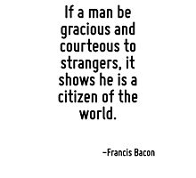 If a man be gracious and courteous to strangers, it shows he is a citizen of the world. Photographic Print