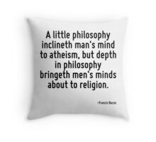 A little philosophy inclineth man's mind to atheism, but depth in philosophy bringeth men's minds about to religion. Throw Pillow