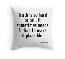 Truth is so hard to tell, it sometimes needs fiction to make it plausible. Throw Pillow