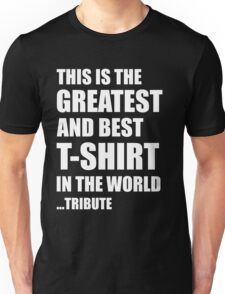 The Greatest And Best T-Shirt in The World ...Tribute Unisex T-Shirt