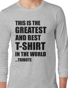 The Greatest And Best T-Shirt in The World ...Tribute (Black Writing) Long Sleeve T-Shirt