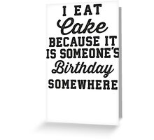 I Eat Cake Because It Is Someone's Birthday Somewhere Greeting Card