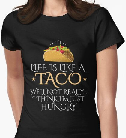Life is like a taco well not really I think I must hungry Womens Fitted T-Shirt