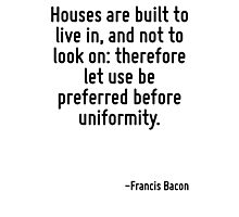 Houses are built to live in, and not to look on: therefore let use be preferred before uniformity. Photographic Print