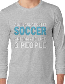 All I Care About is Soccer Long Sleeve T-Shirt