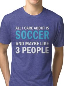 All I Care About is Soccer Tri-blend T-Shirt