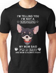 I'm not a chihuahua My mom said I'm a baby Unisex T-Shirt