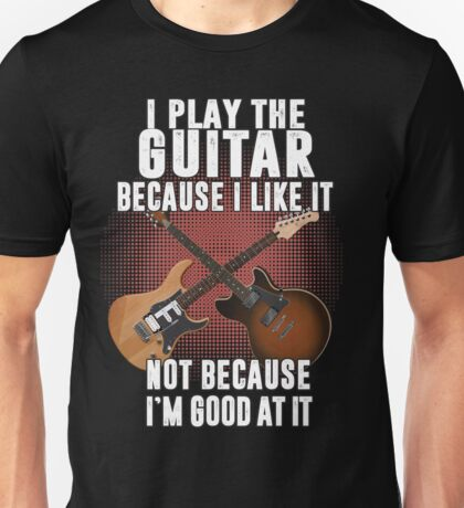 I play the guitar because I like it Not because I'm good at it Unisex T-Shirt