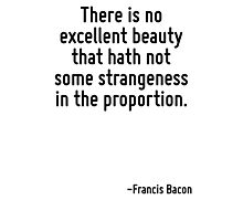 There is no excellent beauty that hath not some strangeness in the proportion. Photographic Print