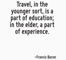 Travel, in the younger sort, is a part of education; in the elder, a part of experience. by Quotr