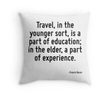 Travel, in the younger sort, is a part of education; in the elder, a part of experience. Throw Pillow