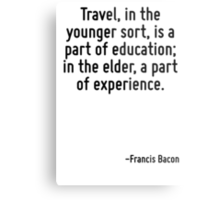 Travel, in the younger sort, is a part of education; in the elder, a part of experience. Metal Print