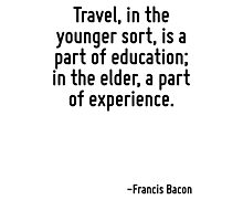 Travel, in the younger sort, is a part of education; in the elder, a part of experience. Photographic Print