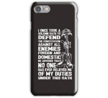 Veteran Shirt - I Once Took A Solemn Oath To Defend The Constitution Against All Enemies Foreign And Domestic Be Advised That No One Has Ever Relieved Me Of My Duties Under This Oath iPhone Case/Skin