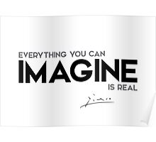 everything you can imagine is real - pablo picasso Poster