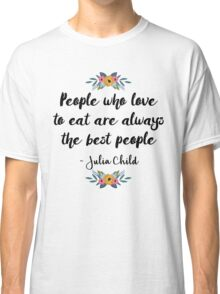 People who love to eat are always the best people  Classic T-Shirt