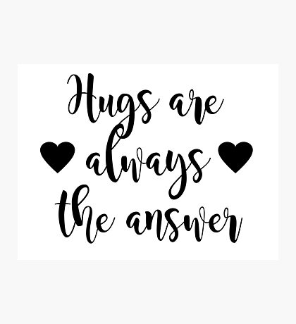 Hugs are always the answer Photographic Print
