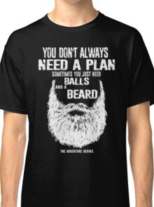 You don't always need a plan sometimes you just need balls and a a beard Classic T-Shirt