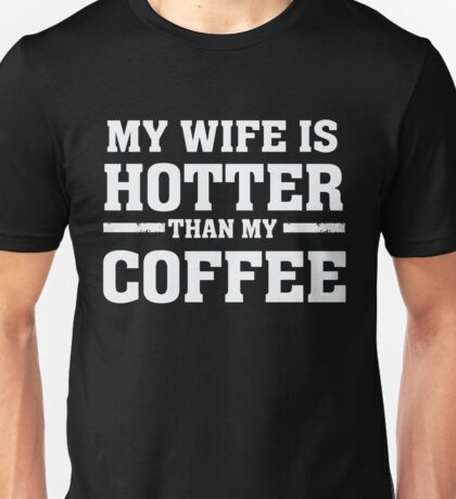 My Wife is Hotter Than My Coffee - Proud Husband  Unisex T-Shirt