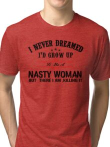 I never dreamed I'd grow up to be a NASTY WOMAN but here I am, killing it Tri-blend T-Shirt