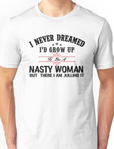 I never dreamed I'd grow up to be a NASTY WOMAN but here I am, killing it Unisex T-Shirt