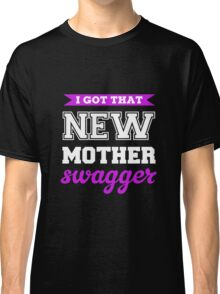 I Got That New Mother Swagger Classic T-Shirt