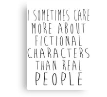 I sometimes care more about fictional characters than real people Canvas Print