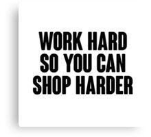 Work hard, so you can shop harder.  Canvas Print