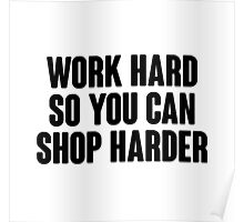 Work hard, so you can shop harder.  Poster