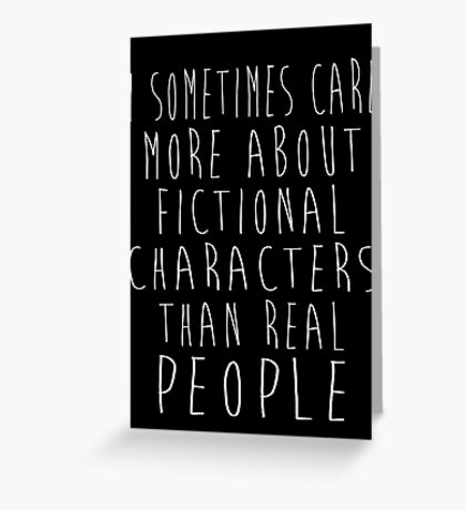 I sometimes care more about fictional characters than real people Greeting Card