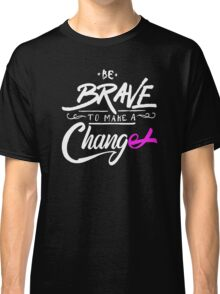 Be Brave to Make a Change - Cancer Awareness Classic T-Shirt