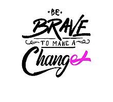 Be Brave to Make a Change - Cancer Awareness Photographic Print