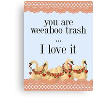 You Are Weeaboo Trash... I Love It Canvas Print