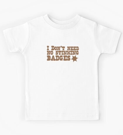 I don't need no stinking badges Kids Tee