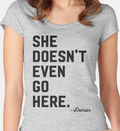 She Doesn't Even Go Here. Women's Fitted Scoop T-Shirt